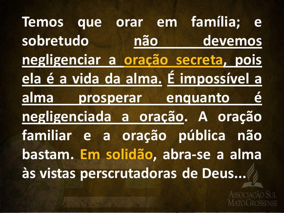 Temos que orar em família; e sobretudo não devemos negligenciar a oração secreta, pois ela é a vida da alma.