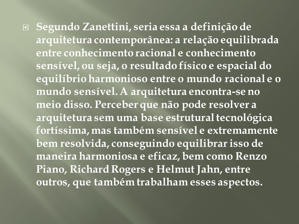 Segundo Zanettini, seria essa a definição de arquitetura contemporânea: a relação equilibrada entre conhecimento racional e conhecimento sensível, ou seja, o resultado físico e espacial do equilíbrio harmonioso entre o mundo racional e o mundo sensível.