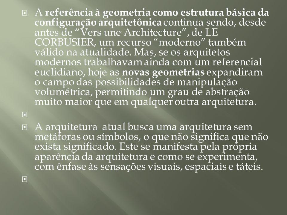 A referência à geometria como estrutura básica da configuração arquitetônica continua sendo, desde antes de Vers une Architecture , de LE CORBUSIER, um recurso moderno também válido na atualidade. Mas, se os arquitetos modernos trabalhavam ainda com um referencial euclidiano, hoje as novas geometrias expandiram o campo das possibilidades de manipulação volumétrica, permitindo um grau de abstração muito maior que em qualquer outra arquitetura.