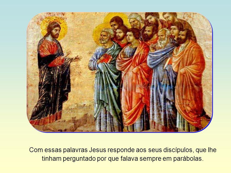 Com essas palavras Jesus responde aos seus discípulos, que lhe tinham perguntado por que falava sempre em parábolas.