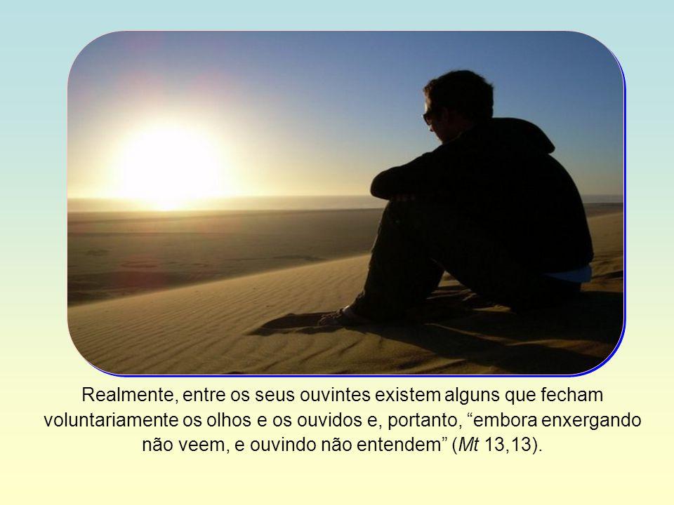 Realmente, entre os seus ouvintes existem alguns que fecham voluntariamente os olhos e os ouvidos e, portanto, embora enxergando não veem, e ouvindo não entendem (Mt 13,13).
