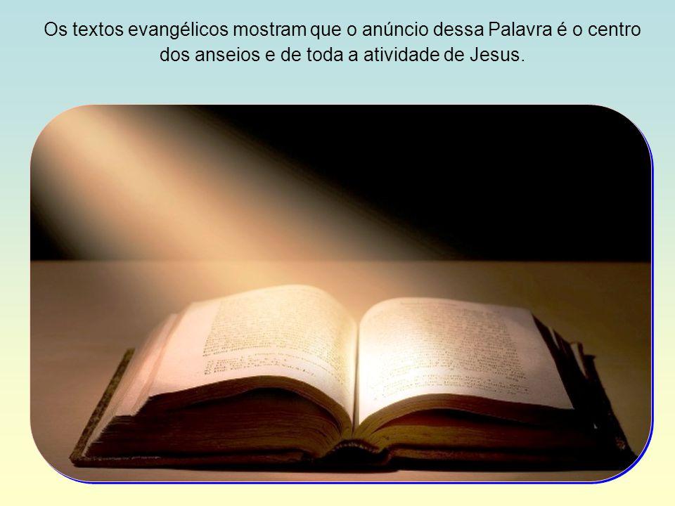 Os textos evangélicos mostram que o anúncio dessa Palavra é o centro dos anseios e de toda a atividade de Jesus.
