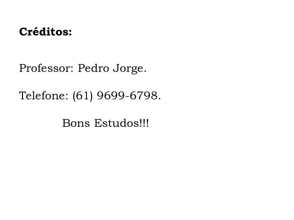 Créditos: Professor: Pedro Jorge. Telefone: (61) 9699-6798. Bons Estudos!!!