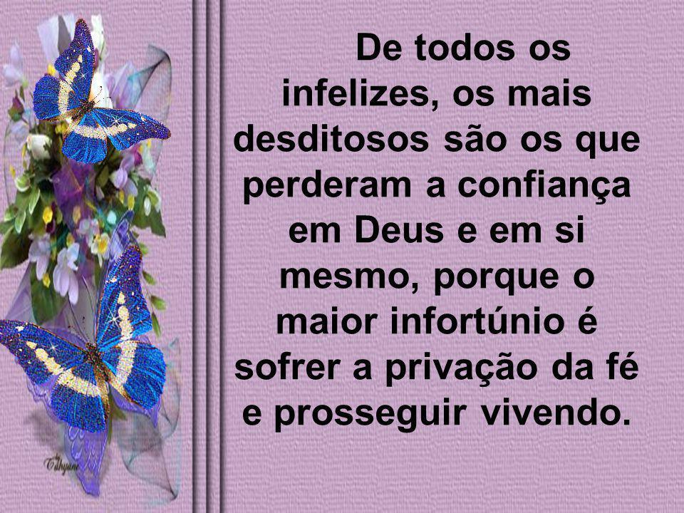 De todos os infelizes, os mais desditosos são os que perderam a confiança em Deus e em si mesmo, porque o maior infortúnio é sofrer a privação da fé e prosseguir vivendo.