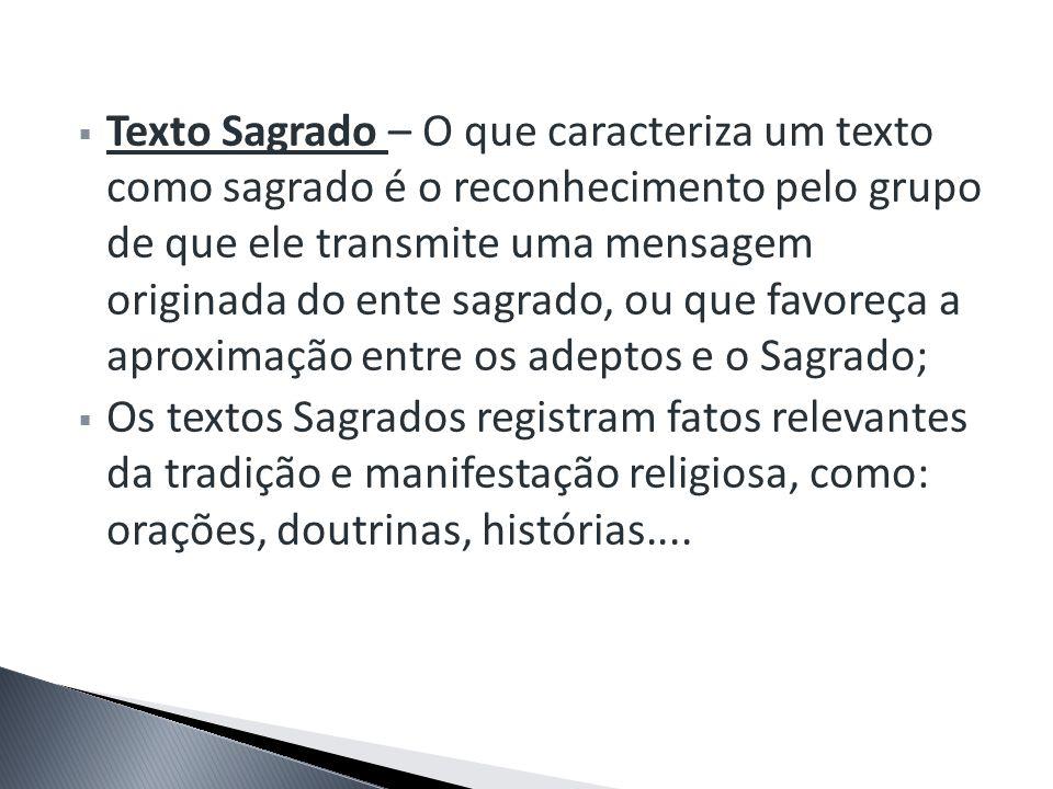 Texto Sagrado – O que caracteriza um texto como sagrado é o reconhecimento pelo grupo de que ele transmite uma mensagem originada do ente sagrado, ou que favoreça a aproximação entre os adeptos e o Sagrado;