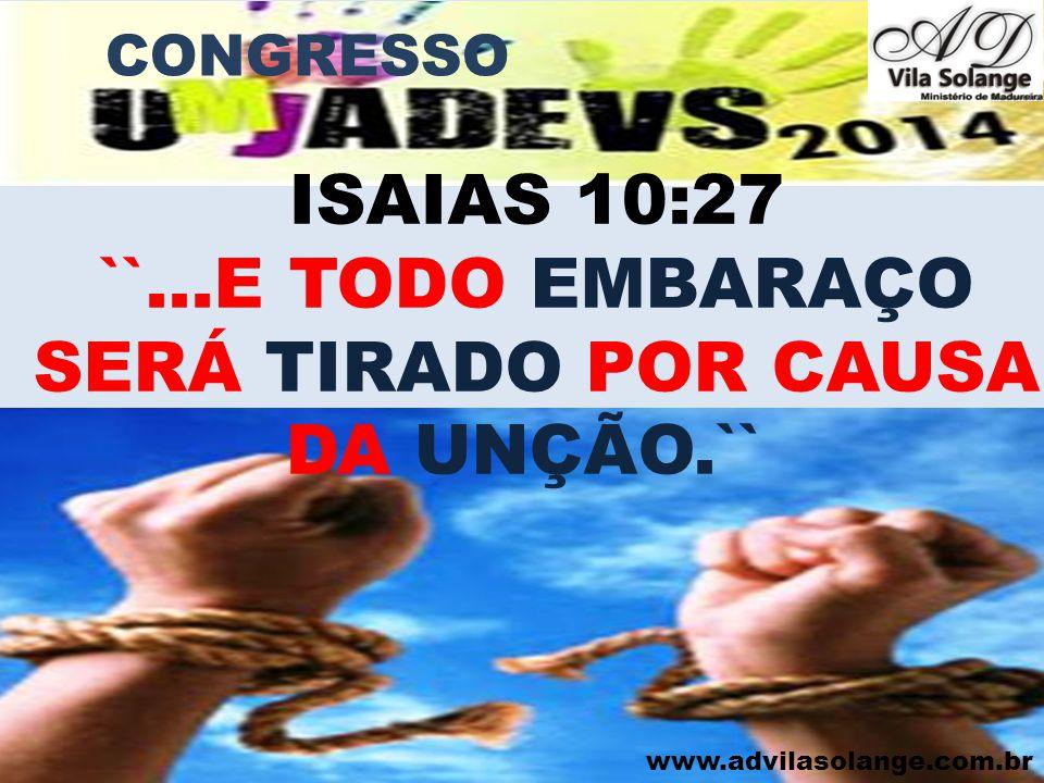 ISAIAS 10:27 ``...E TODO EMBARAÇO SERÁ TIRADO POR CAUSA DA UNÇÃO.``