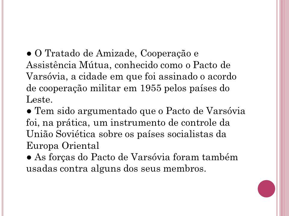 ● O Tratado de Amizade, Cooperação e Assistência Mútua, conhecido como o Pacto de Varsóvia, a cidade em que foi assinado o acordo de cooperação militar em 1955 pelos países do Leste.