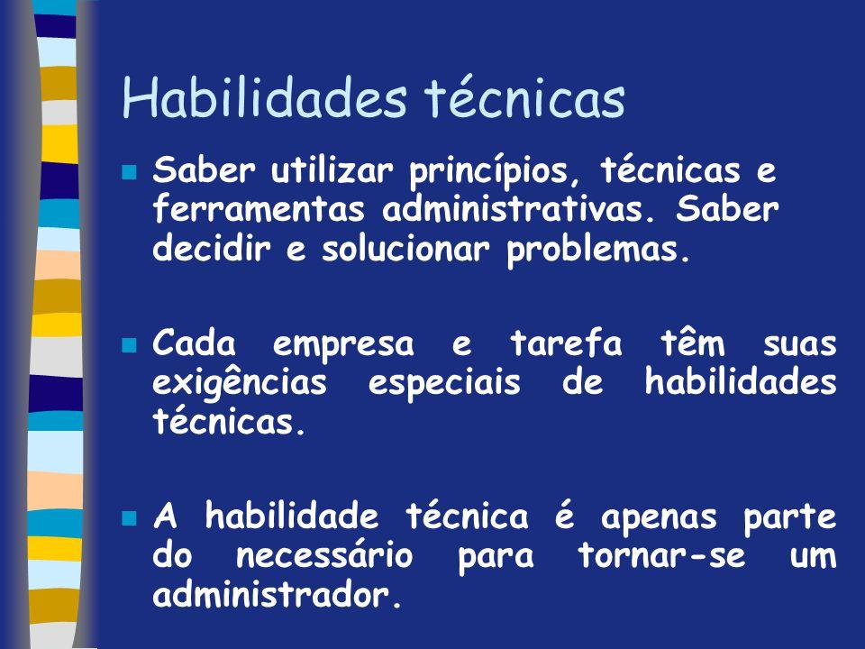 Habilidades técnicas Saber utilizar princípios, técnicas e ferramentas administrativas. Saber decidir e solucionar problemas.