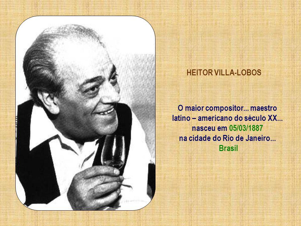O maior compositor... maestro latino – americano do século XX...