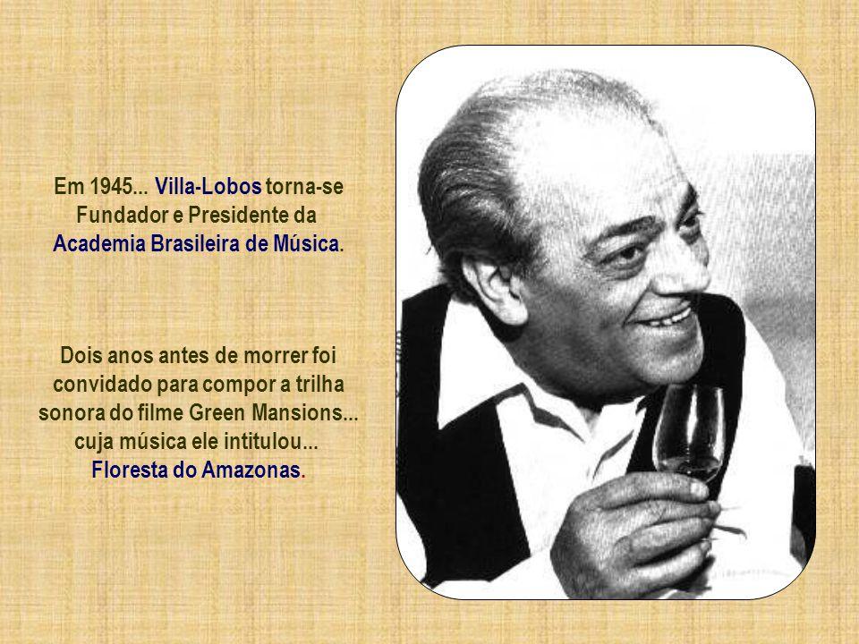 Em 1945... Villa-Lobos torna-se Fundador e Presidente da