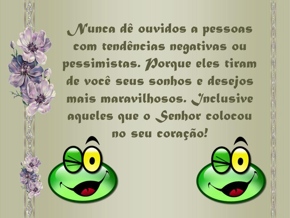 Nunca dê ouvidos a pessoas com tendências negativas ou pessimistas