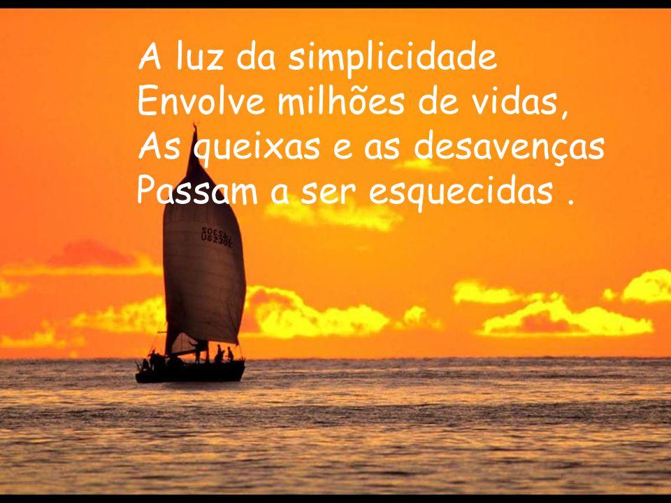 A luz da simplicidade Envolve milhões de vidas, As queixas e as desavenças.