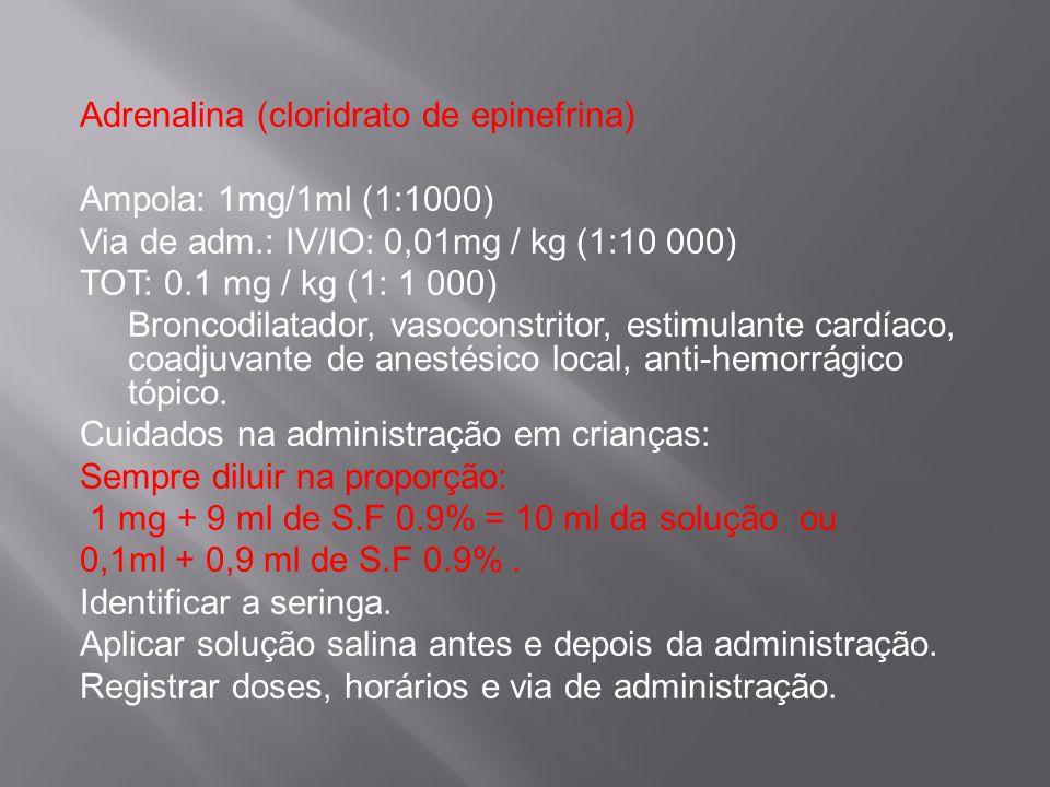 Adrenalina (cloridrato de epinefrina) Ampola: 1mg/1ml (1:1000) Via de adm.: IV/IO: 0,01mg / kg (1:10 000) TOT: 0.1 mg / kg (1: 1 000) Broncodilatador, vasoconstritor, estimulante cardíaco, coadjuvante de anestésico local, anti-hemorrágico tópico.