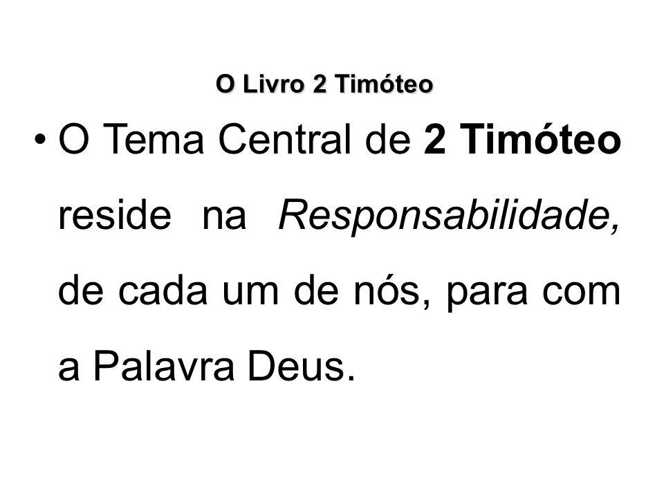 O Livro 2 Timóteo O Tema Central de 2 Timóteo reside na Responsabilidade, de cada um de nós, para com a Palavra Deus.