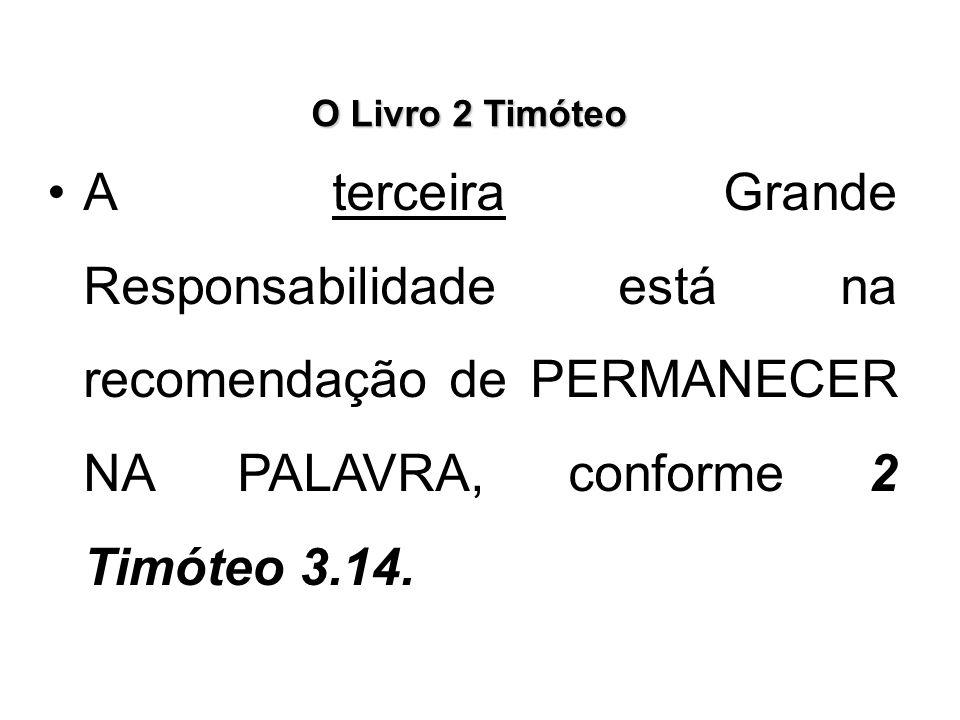 O Livro 2 Timóteo A terceira Grande Responsabilidade está na recomendação de PERMANECER NA PALAVRA, conforme 2 Timóteo 3.14.