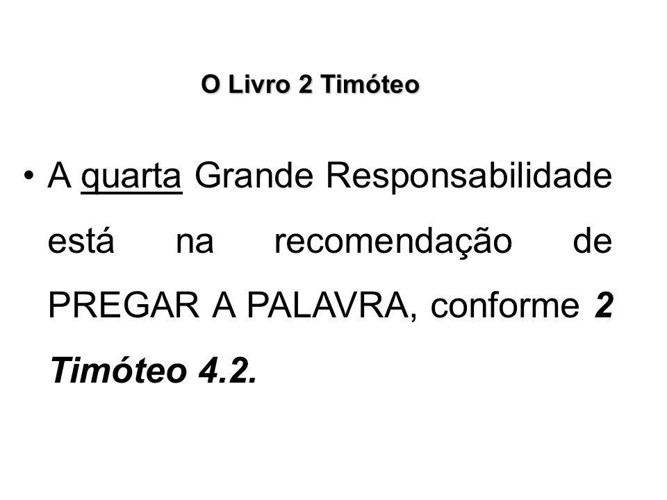 O Livro 2 Timóteo A quarta Grande Responsabilidade está na recomendação de PREGAR A PALAVRA, conforme 2 Timóteo 4.2.