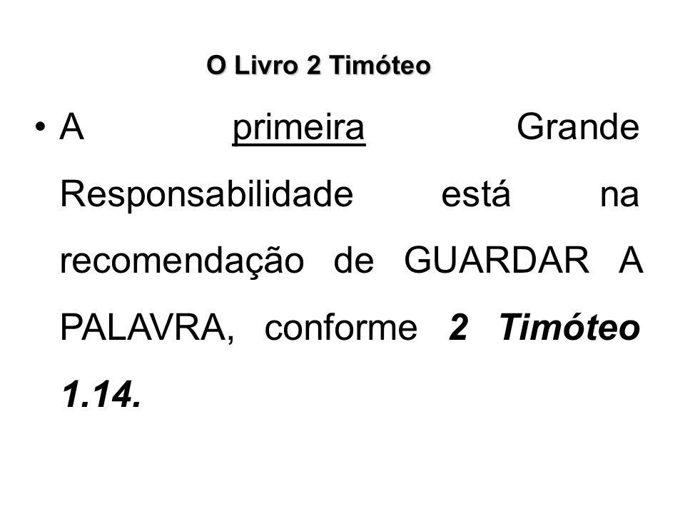O Livro 2 Timóteo A primeira Grande Responsabilidade está na recomendação de GUARDAR A PALAVRA, conforme 2 Timóteo 1.14.