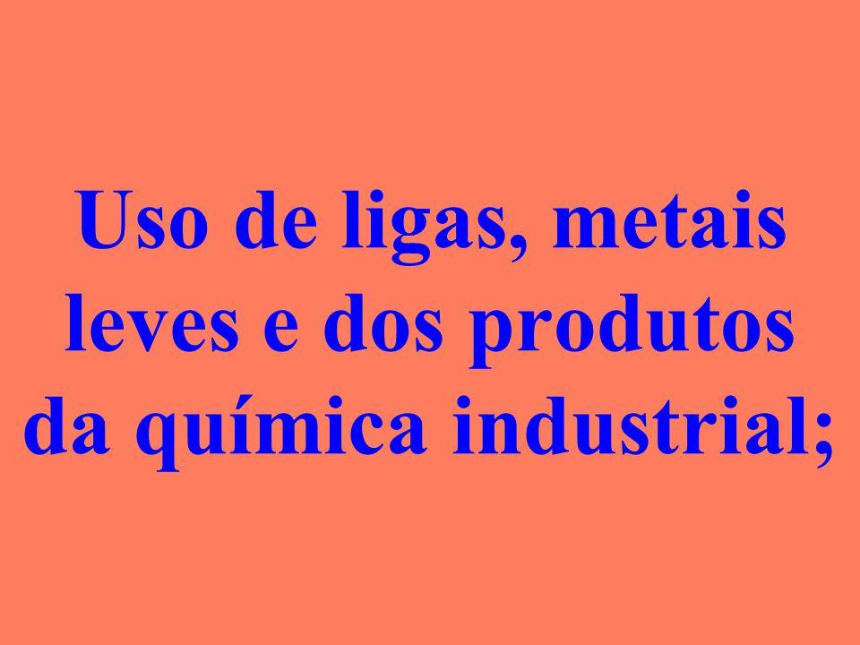 Uso de ligas, metais leves e dos produtos da química industrial;