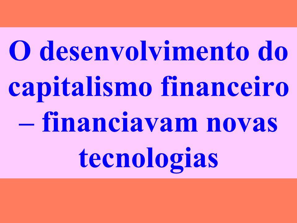 O desenvolvimento do capitalismo financeiro – financiavam novas tecnologias