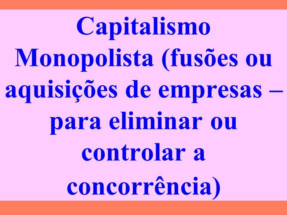 Capitalismo Monopolista (fusões ou aquisições de empresas – para eliminar ou controlar a concorrência)