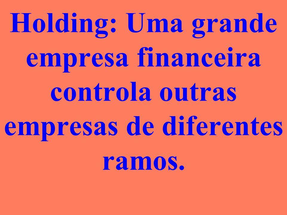 Holding: Uma grande empresa financeira controla outras empresas de diferentes ramos.