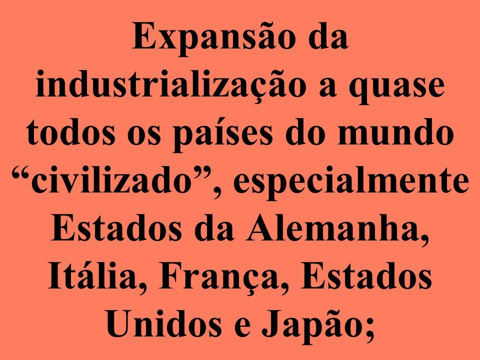 Expansão da industrialização a quase todos os países do mundo civilizado , especialmente Estados da Alemanha, Itália, França, Estados Unidos e Japão;