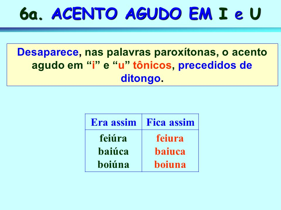 6a. ACENTO AGUDO EM I e U Desaparece, nas palavras paroxítonas, o acento agudo em i e u tônicos, precedidos de ditongo.
