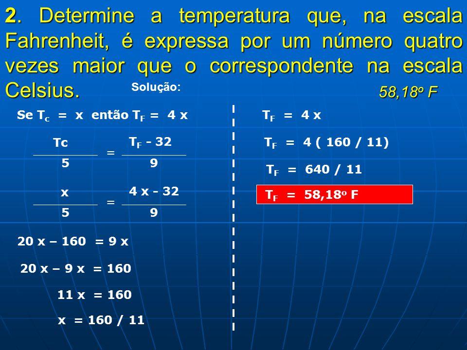 2. Determine a temperatura que, na escala Fahrenheit, é expressa por um número quatro vezes maior que o correspondente na escala Celsius. 58,18o F