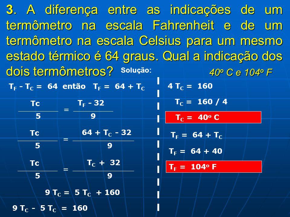 3. A diferença entre as indicações de um termômetro na escala Fahrenheit e de um termômetro na escala Celsius para um mesmo estado térmico é 64 graus. Qual a indicação dos dois termômetros 40o C e 104o F