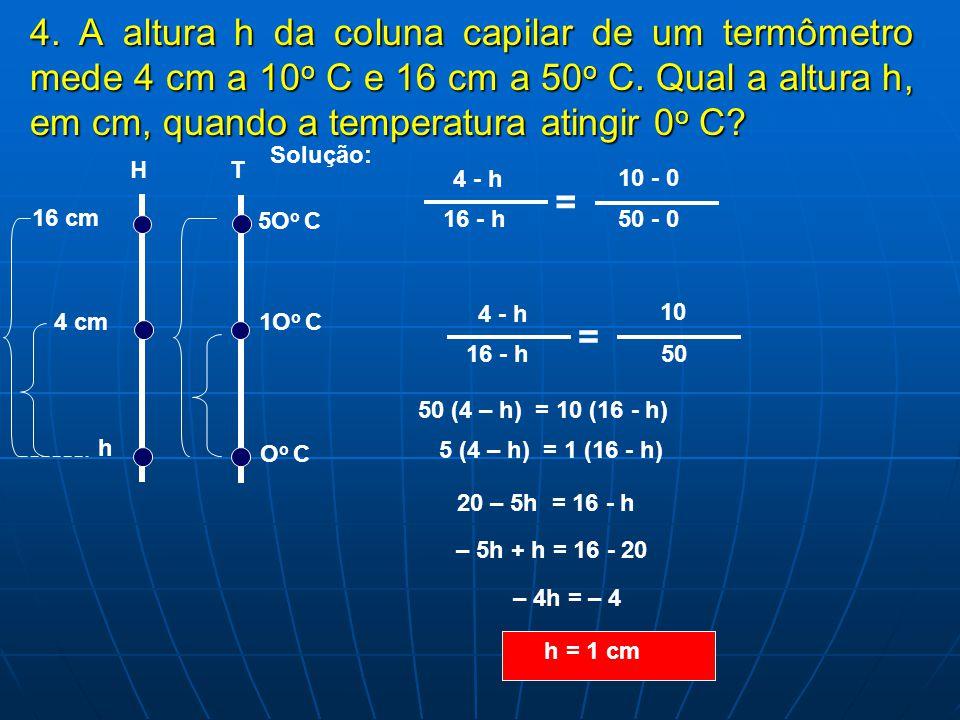 4. A altura h da coluna capilar de um termômetro mede 4 cm a 10o C e 16 cm a 50o C. Qual a altura h, em cm, quando a temperatura atingir 0o C