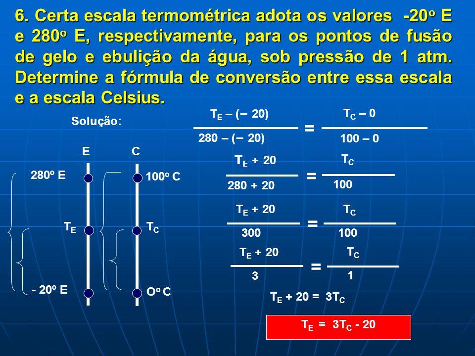 6. Certa escala termométrica adota os valores -20o E e 280o E, respectivamente, para os pontos de fusão de gelo e ebulição da água, sob pressão de 1 atm. Determine a fórmula de conversão entre essa escala e a escala Celsius.