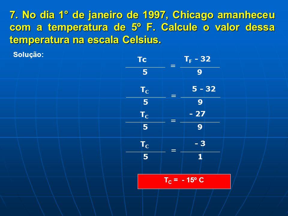 7. No dia 1° de janeiro de 1997, Chicago amanheceu com a temperatura de 5º F. Calcule o valor dessa temperatura na escala Celsius.