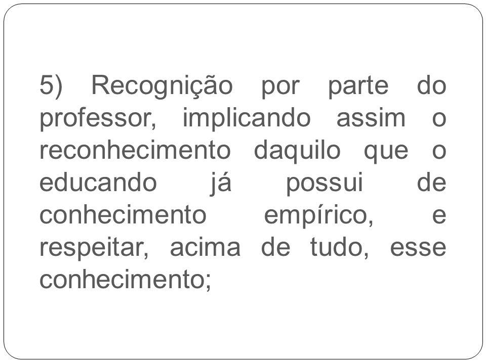 5) Recognição por parte do professor, implicando assim o reconhecimento daquilo que o educando já possui de conhecimento empírico, e respeitar, acima de tudo, esse conhecimento;