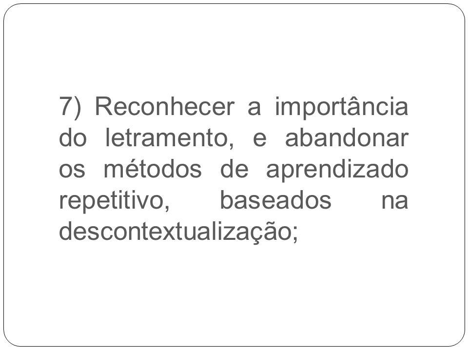 7) Reconhecer a importância do letramento, e abandonar os métodos de aprendizado repetitivo, baseados na descontextualização;