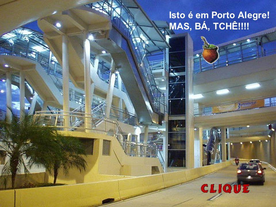 Isto é em Porto Alegre! MAS, BÁ, TCHÊ!!!!