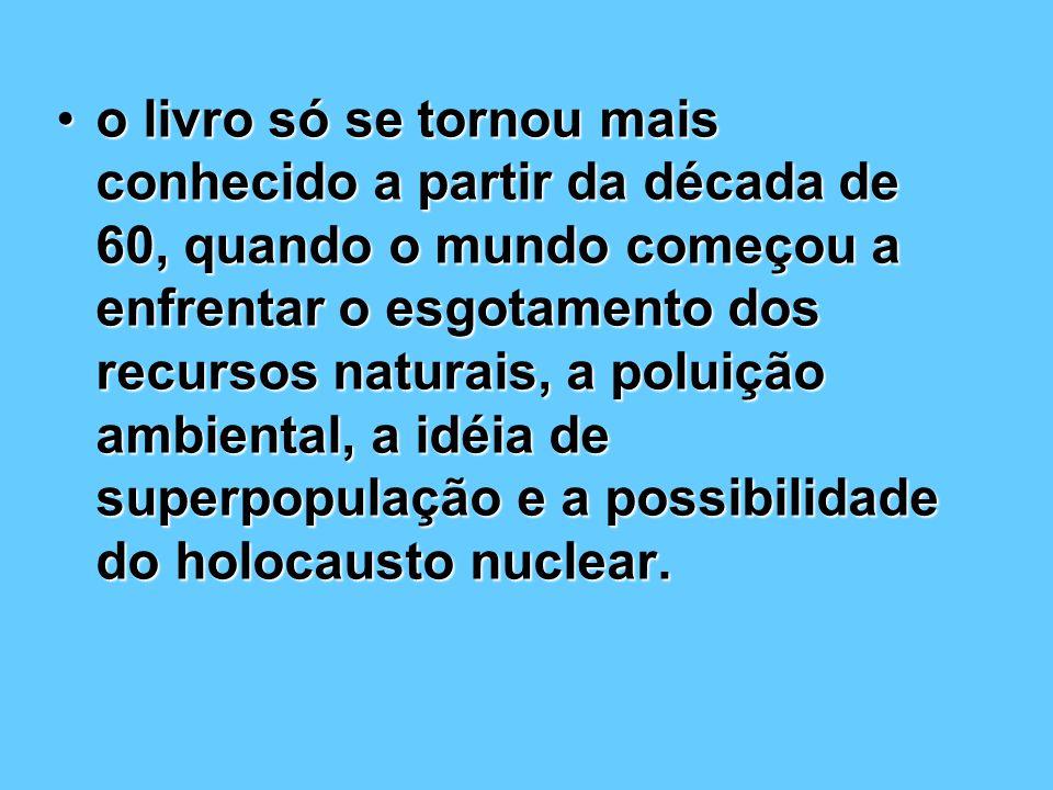 o livro só se tornou mais conhecido a partir da década de 60, quando o mundo começou a enfrentar o esgotamento dos recursos naturais, a poluição ambiental, a idéia de superpopulação e a possibilidade do holocausto nuclear.