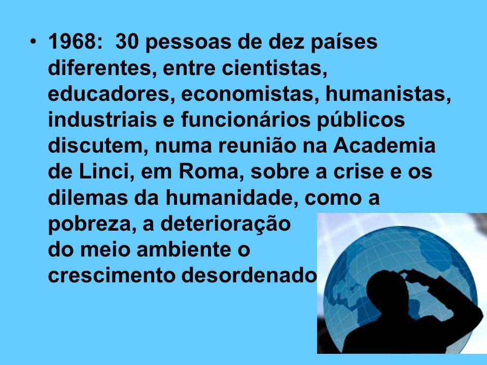 1968: 30 pessoas de dez países diferentes, entre cientistas, educadores, economistas, humanistas, industriais e funcionários públicos discutem, numa reunião na Academia de Linci, em Roma, sobre a crise e os dilemas da humanidade, como a pobreza, a deterioração do meio ambiente o crescimento desordenado.