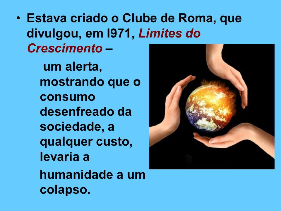 Estava criado o Clube de Roma, que divulgou, em l971, Limites do Crescimento –