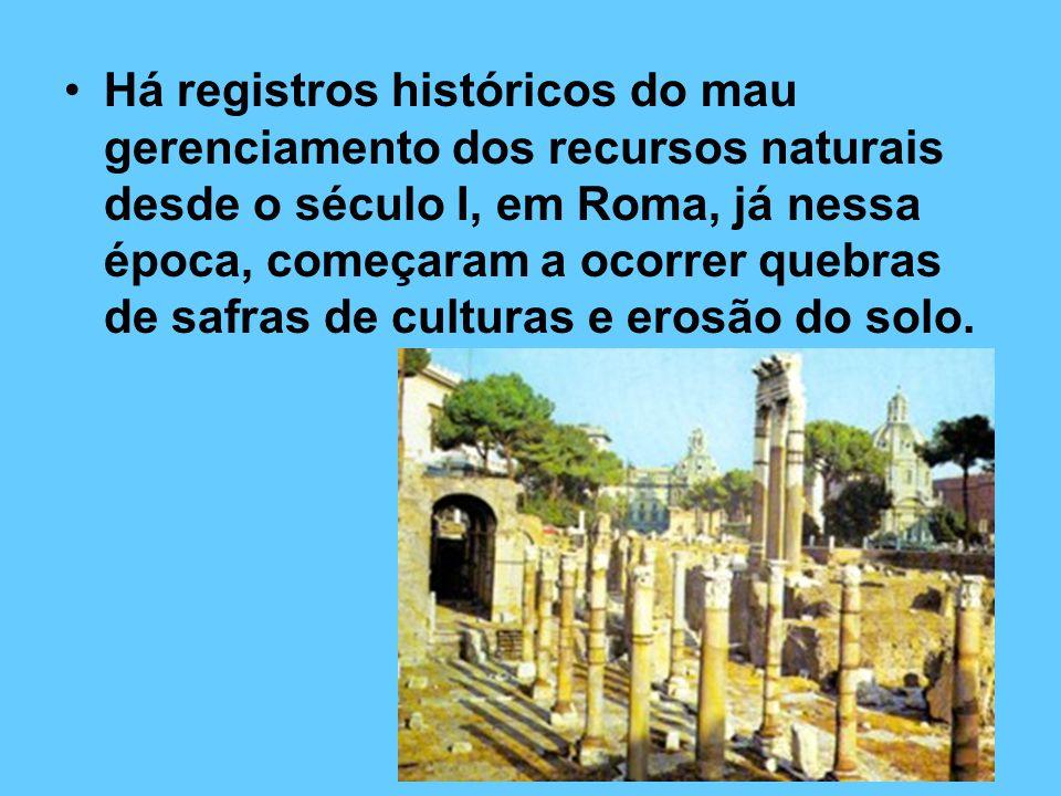 Há registros históricos do mau gerenciamento dos recursos naturais desde o século I, em Roma, já nessa época, começaram a ocorrer quebras de safras de culturas e erosão do solo.