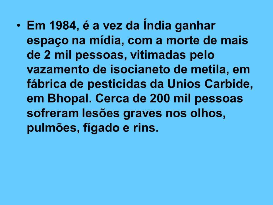 Em 1984, é a vez da Índia ganhar espaço na mídia, com a morte de mais de 2 mil pessoas, vitimadas pelo vazamento de isocianeto de metila, em fábrica de pesticidas da Unios Carbide, em Bhopal.
