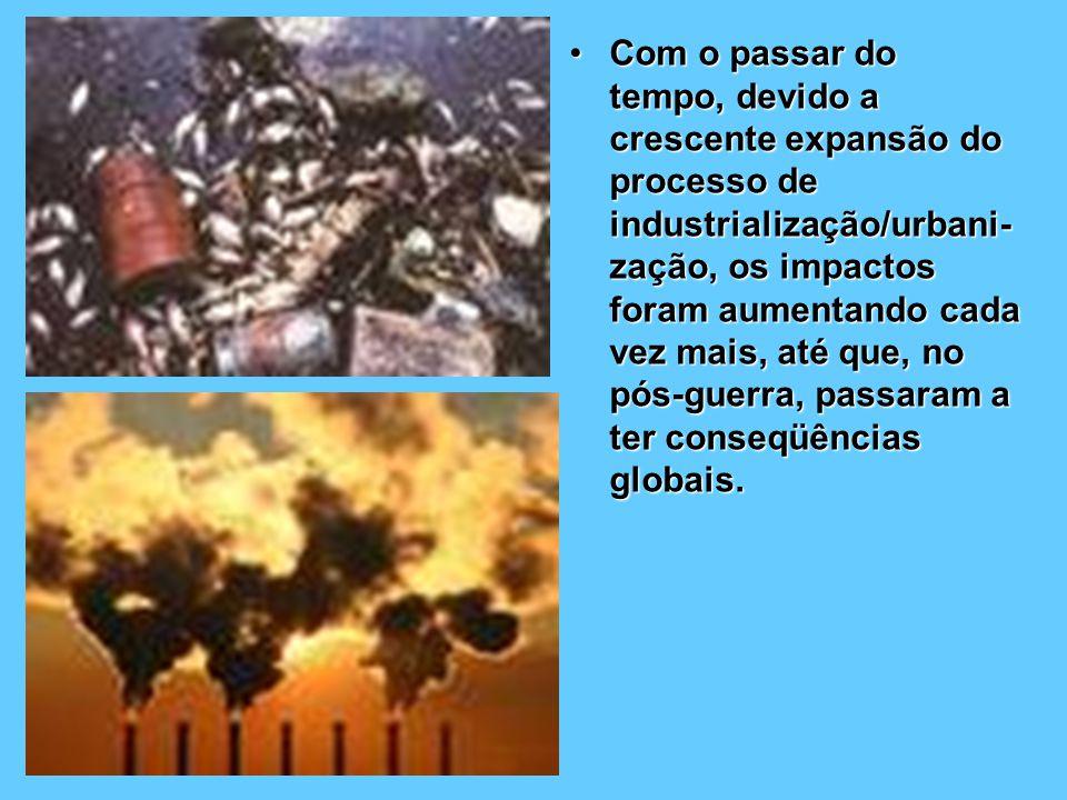 Com o passar do tempo, devido a crescente expansão do processo de industrialização/urbani-zação, os impactos foram aumentando cada vez mais, até que, no pós-guerra, passaram a ter conseqüências globais.