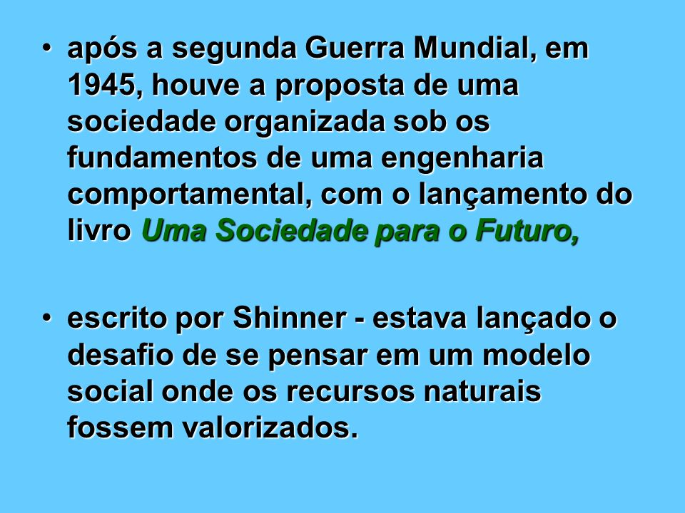 após a segunda Guerra Mundial, em 1945, houve a proposta de uma sociedade organizada sob os fundamentos de uma engenharia comportamental, com o lançamento do livro Uma Sociedade para o Futuro,