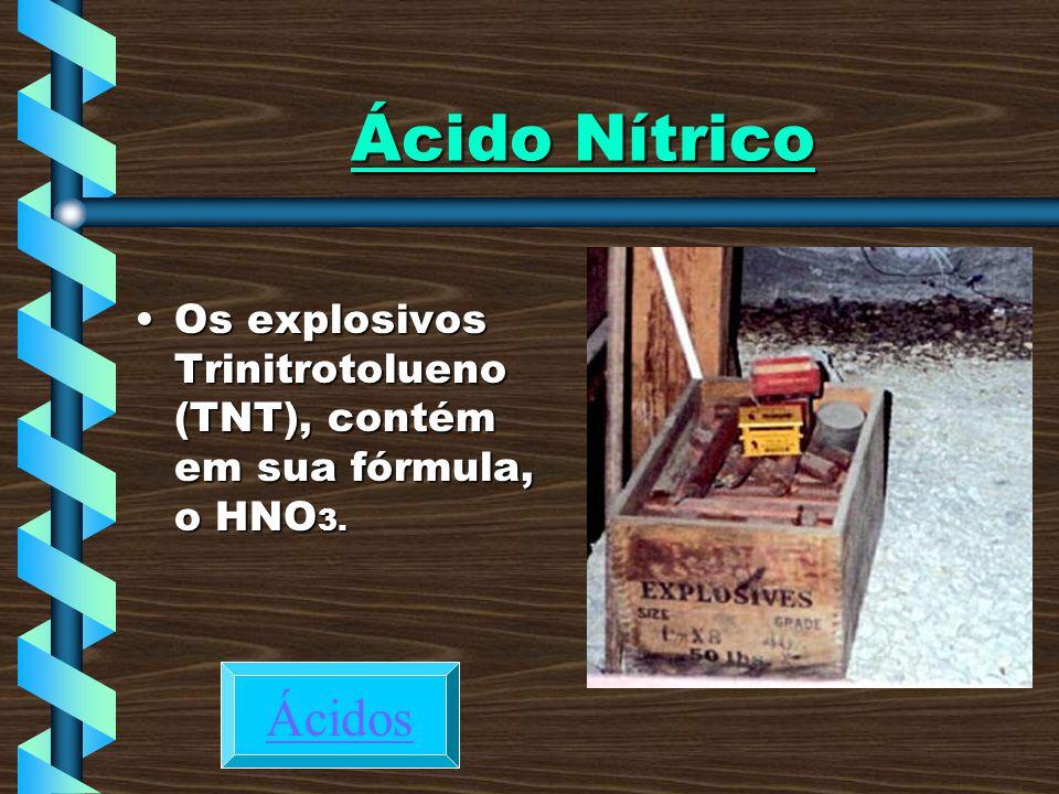 Ácido Nítrico Os explosivos Trinitrotolueno (TNT), contém em sua fórmula, o HNO3. Ácidos