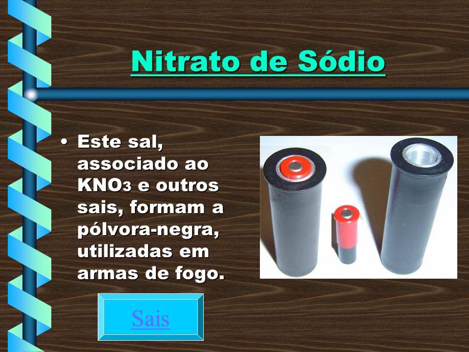 Nitrato de Sódio Este sal, associado ao KNO3 e outros sais, formam a pólvora-negra, utilizadas em armas de fogo.
