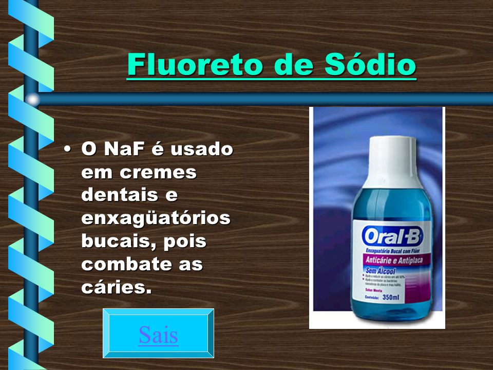 Fluoreto de Sódio O NaF é usado em cremes dentais e enxagüatórios bucais, pois combate as cáries.