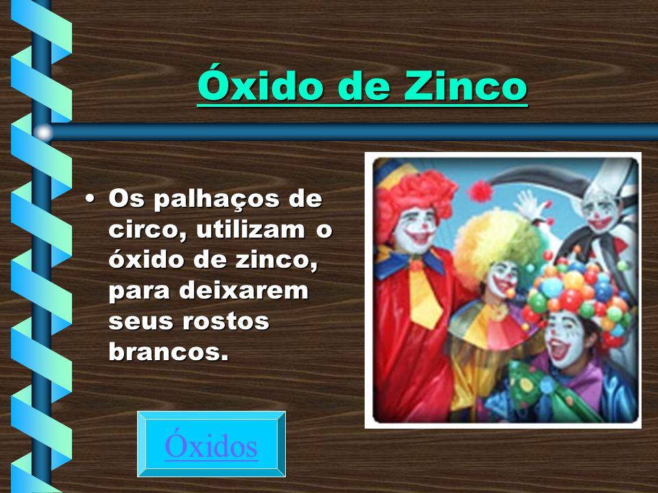 Óxido de Zinco Os palhaços de circo, utilizam o óxido de zinco, para deixarem seus rostos brancos.