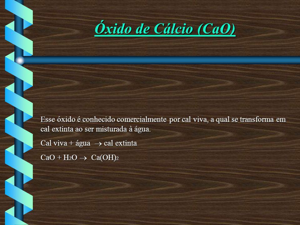 Óxido de Cálcio (CaO) Esse óxido é conhecido comercialmente por cal viva, a qual se transforma em cal extinta ao ser misturada à água.
