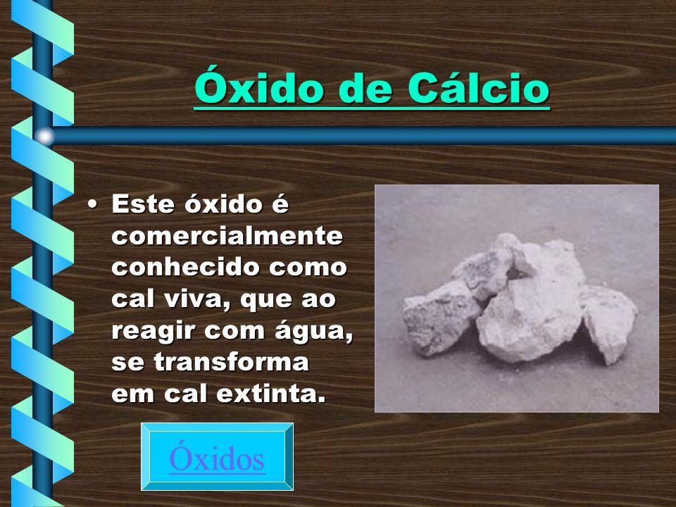 Óxido de Cálcio Este óxido é comercialmente conhecido como cal viva, que ao reagir com água, se transforma em cal extinta.