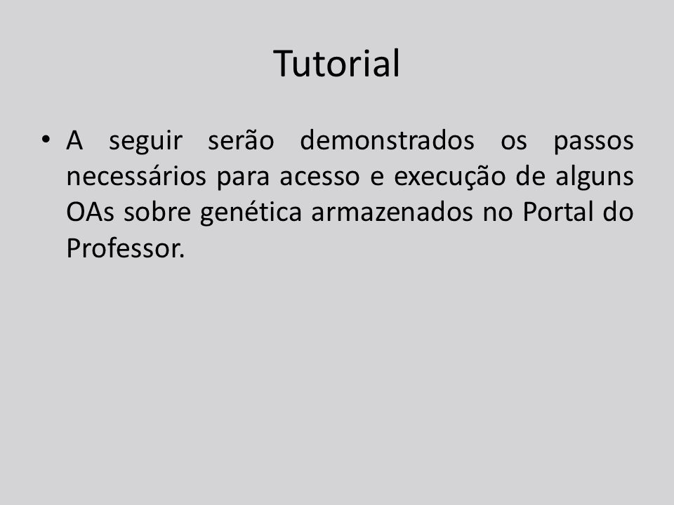 Tutorial A seguir serão demonstrados os passos necessários para acesso e execução de alguns OAs sobre genética armazenados no Portal do Professor.