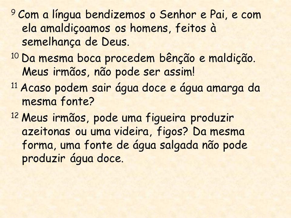 9 Com a língua bendizemos o Senhor e Pai, e com ela amaldiçoamos os homens, feitos à semelhança de Deus.